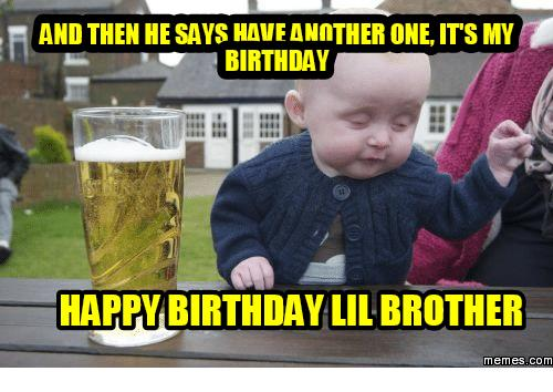 happy birthday meme for brother ; and-then-hesavs-haveannther-one-its-my-birthday-happy-birthday-13864838