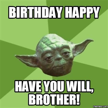 happy birthday meme for brother ; birthday-happy-have-you-will-brother-meme