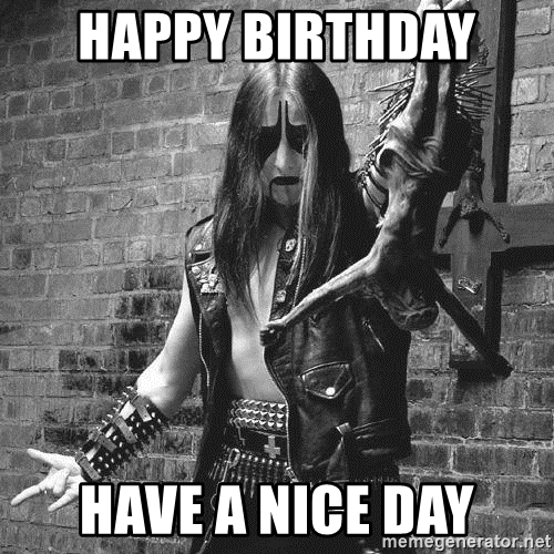 happy birthday metal meme ; happy-birthday-have-a-nice-day