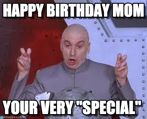 happy birthday mom memes ; your-very-special-happy-birthday-mom-meme