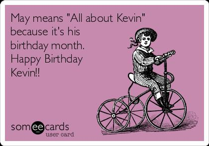 happy birthday month ; may-means-all-about-kevin-because-its-his-birthday-month-happy-birthday-kevin-f8981
