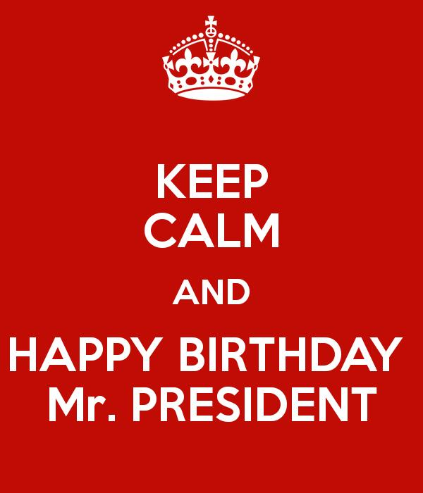 happy birthday mr president ; keep-calm-and-happy-birthday-mr-president-1