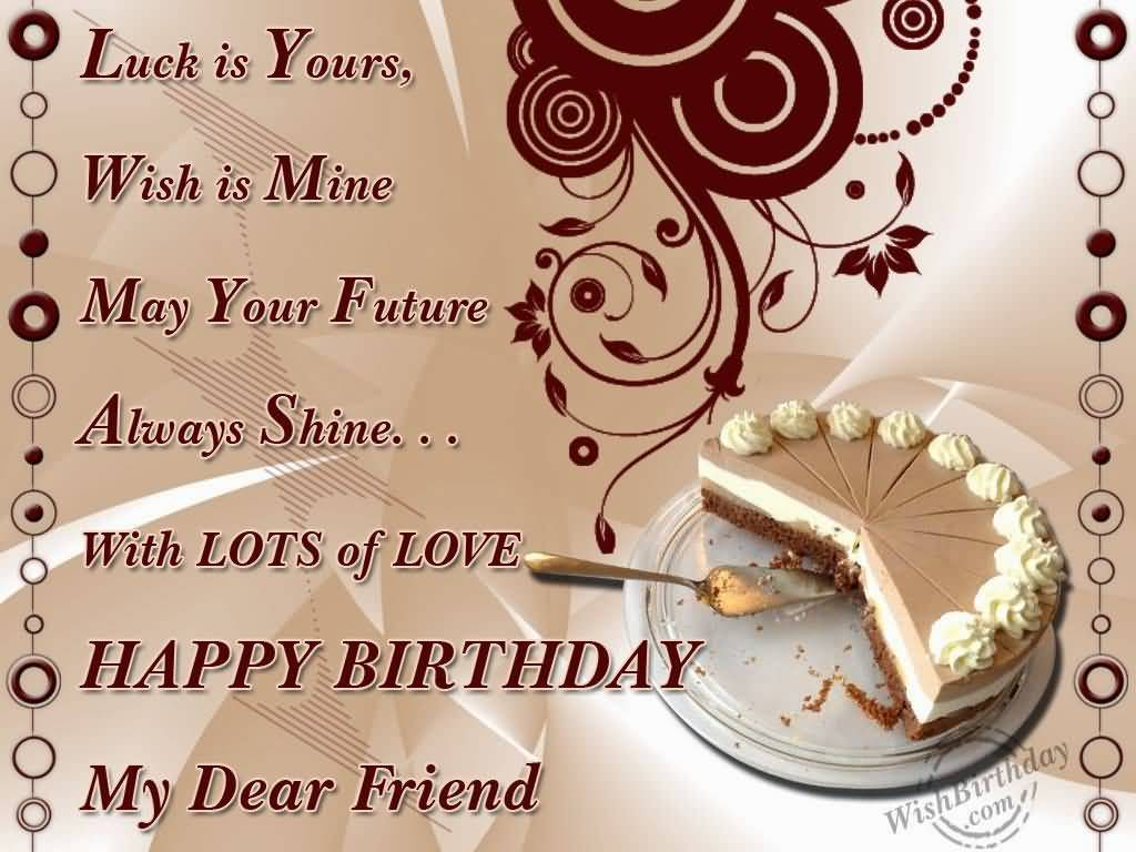 happy birthday my friend quotes ; Luck-Is-Yours-Wish-Is-Mine-May-Your-Future-Happy-Birthday-My-Dear-Friend