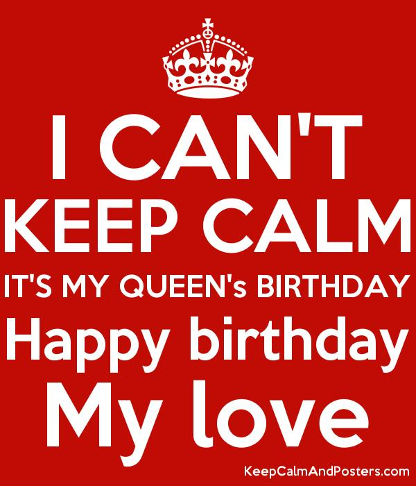 happy birthday my queen ; 5868594_i_cant_keep_calm_its_my_queens_birthday_happy_birthday_my_love