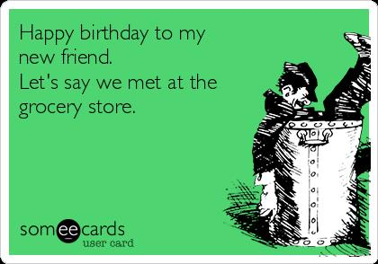 happy birthday new friend ; happy-birthday-to-my-new-friend-lets-say-we-met-at-the-grocery-store-02f6d