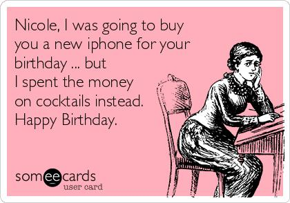 happy birthday nicole meme ; nicole-i-was-going-to-buy-you-a-new-iphone-for-your-birthday-but-i-spent-the-money-on-cocktails-instead-happy-birthday-4df84