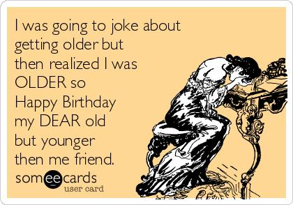 happy birthday old friend funny ; e7e1392939ec5268373d40b66ab15236