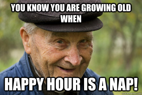 happy birthday old man meme ; Funny-Old-Man-Meme-You-Know-You-Are-Growing-Old-When-Happy-Is-A-Nap-Image