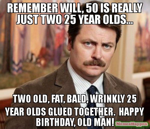 happy birthday old man meme ; Remember-will-50-is-really-just-two-25-year-olds-two-old-fat-bald-wrinkly-25-year-olds-glued-together-happy-birthday-old-man-meme-57304