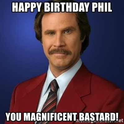 happy birthday phil ; happy-birthday-phil-you-magnificent-bastard