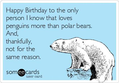 happy birthday polar bear ; happy-birthday-to-the-only-person-i-know-that-loves-penguins-more-than-polar-bears-and-thankfully-not-for-the-same-reason-bf57a