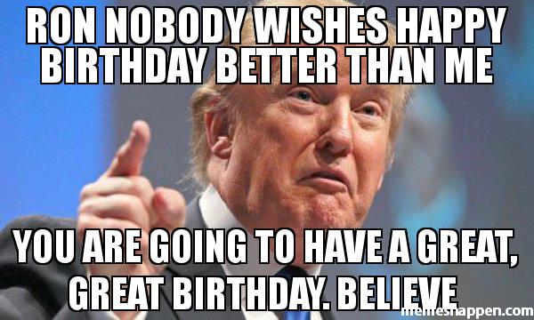 happy birthday ron ; Ron-nobody-wishes-happy-birthday-better-than-me-You-are-going-to-have-a-great-great-birthday-Believe--meme-48996