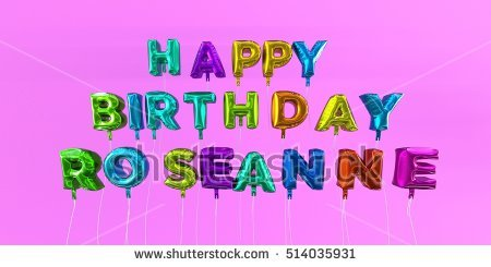 happy birthday roseanne ; stock-photo-happy-birthday-roseanne-card-with-balloon-text-d-rendered-stock-image-this-image-can-be-used-514035931