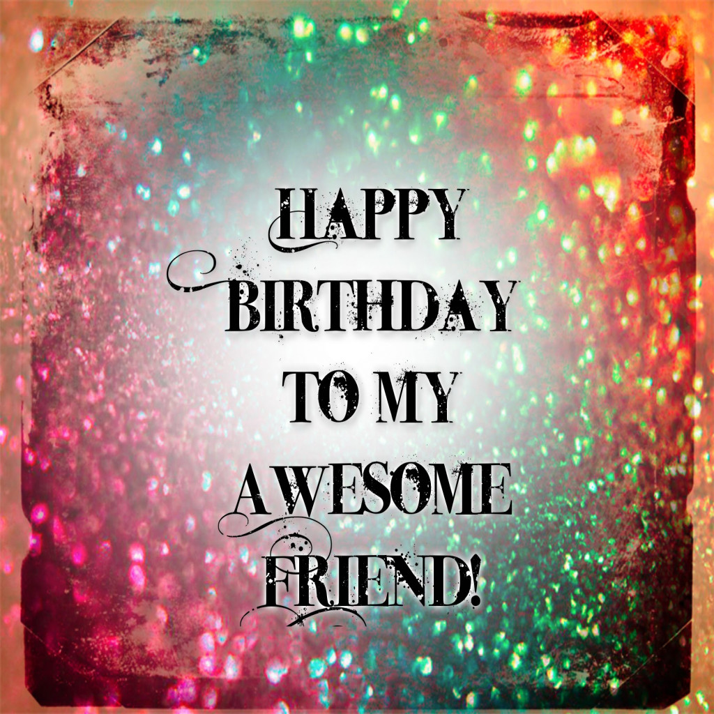 happy birthday to an amazing friend ; inspirational-happy-birthday-to-my-awesome-friend-youtube-of-happy-birthday-to-my-friend-images