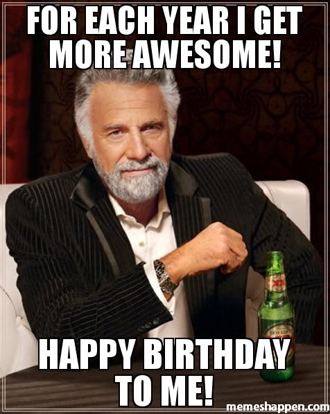 happy birthday to me memes ; For-each-year-I-get-more-awesome-Happy-birthday-to-me-meme-37568