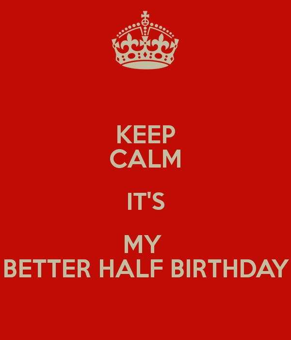 happy birthday to my better half ; keep-calm-it-s-my-better-half-birthday