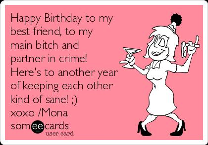 happy birthday to my bff ; happy-birthday-to-my-best-friend-to-my-main-bitch-and-partner-in-crime-heres-to-another-year-of-keeping-each-other-kind-of-sane-xoxo-mona-45a91