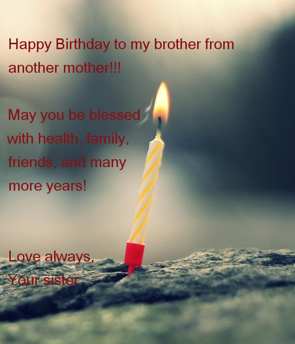 happy birthday to my brother from another mother ; happy-birthday-to-my-brother-from-another-mother-may-you-be-blessed-with-health-family-friends-and-many-more-years-love-always-your-sister