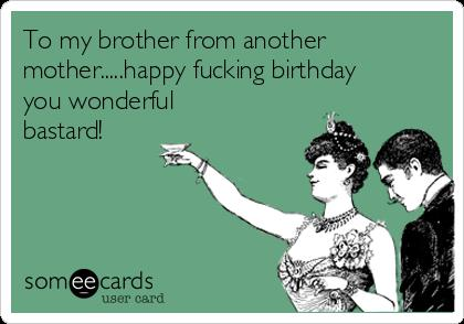 happy birthday to my brother from another mother ; to-my-brother-from-another-motherhappy-fucking-birthday-you-wonderful-bastard-c4415