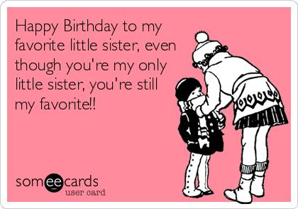 happy birthday to my little sister ; happy-birthday-to-my-favorite-little-sister-even-though-youre-my-only-little-sister-youre-still-my-favorite-e1a5f