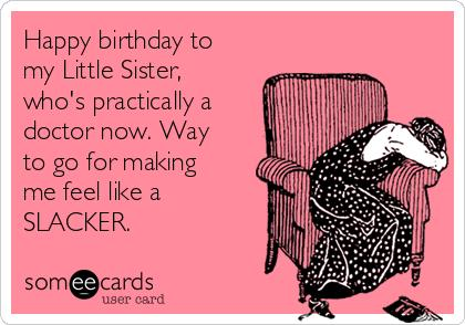 happy birthday to my little sister ; happy-birthday-to-my-little-sister-whos-practically-a-doctor-now-way-to-go-for-making-me-feel-like-a-slacker-a39ce