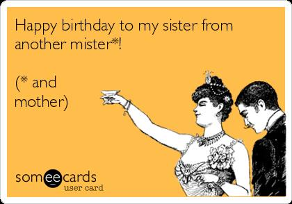 happy birthday to my sister from another mister ; happy-birthday-to-my-sister-from-another-mister-and-mother-8863c
