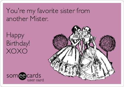 happy birthday to my sister from another mister ; youre-my-favorite-sister-from-another-mister-happy-birthday-xoxo-e98dd
