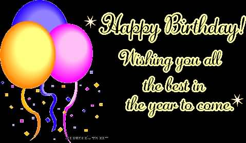happy birthday to you i wish you all the best ; happy-birthday-wishing-you-all-the-best-in-the-year-to-come
