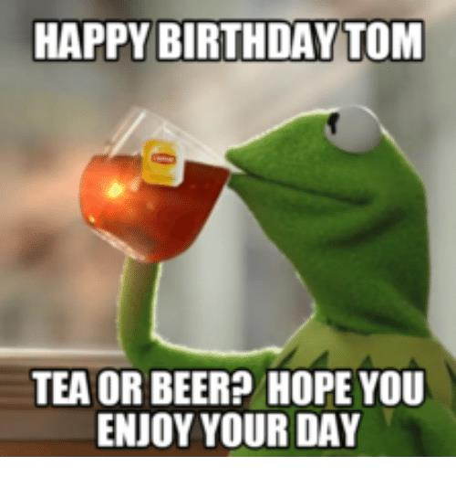 happy birthday tom meme ; happy-birthday-tom-tea-or-beer-hope-you-enjoy-your-13975370