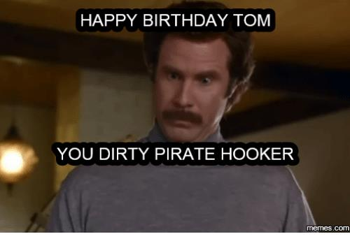 happy birthday tom meme ; happy-birthday-tom-you-dirty-pirate-hooker-com-13590859