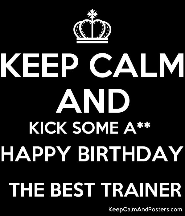 happy birthday trainer ; 5867591_keep_calm_and_kick_some_a_happy_birthday_the_best_trainer