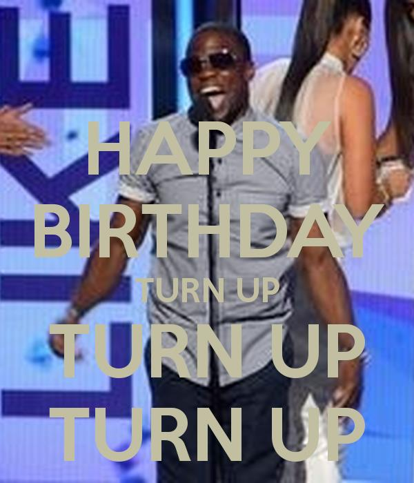 happy birthday turn up ; happy-birthday-turn-up-turn-up-turn-up