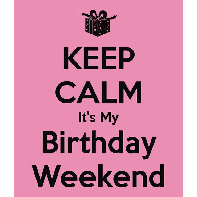 happy birthday weekend ; Friday-is-just-that-much-better-because-it-is-my-Birthday-weekend