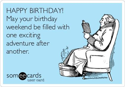 happy birthday weekend ; happy-birthday-may-your-birthday-weekend-be-filled-with-one-exciting-adventure-after-another-576b9