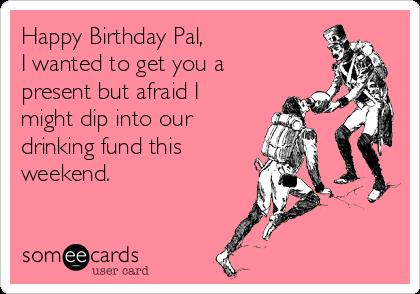 happy birthday weekend ; happy-birthday-pal-i-wanted-to-get-you-a-present-but-afraid-i-might-dip-into-our-drinking-fund-this-weekend-8153f