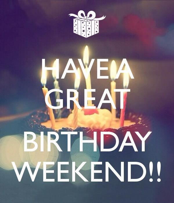 happy birthday weekend ; have-a-great-birthday-weekend