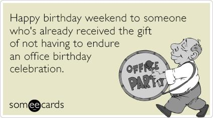 happy birthday weekend ; rL7tOIweekend-office-party-gift-new-birthday-ecards-someecards