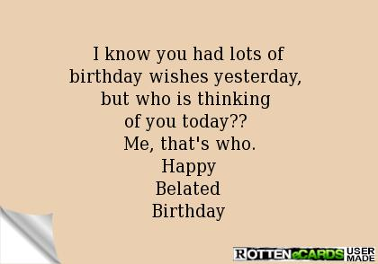 happy birthday yesterday ; I-Know-You-Had-Lots-Of-Birthday-Wishes-Yesterday-But-Who-Is-Thinking-Of-You-Today-Happy-Belated-Birthday