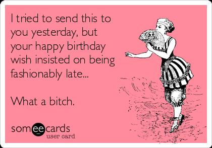 happy birthday yesterday ; i-tried-to-send-this-to-you-yesterday-but-your-happy-birthday-wish-insisted-on-being-fashionably-late-what-a-bitch-c4f37