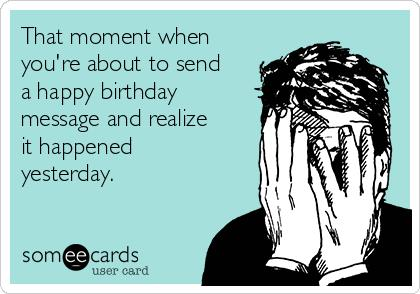 happy birthday yesterday ; that-moment-when-youre-about-to-send-a-happy-birthday-message-and-realize-it-happened-yesterday--c0887