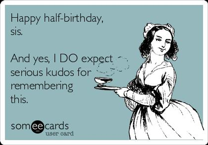 happy half birthday greeting cards ; happy-half-birthday-sis-and-yes-i-do-expect-serious-kudos-for-remembering-this--e1ad9