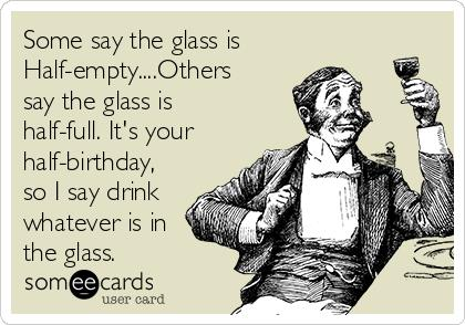 happy half birthday greeting cards ; some-say-the-glass-is-half-emptyothers-say-the-glass-is-half-full-its-your-half-birthday-so-i-say-drink-whatever-is-in-the-glass-2f726