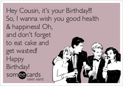 i wanna wanna wish you a happy birthday ; hey-cousin-its-your-birthday-so-i-wanna-wish-you-good-health-happiness-oh-and-dont-forget-to-eat-cake-and-get-wasted-happy-birthday--45ccd