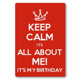 it's my birthday sign ; keep-calm-it-s-all-about-me-21-it-s-my-birthday-metal-sign