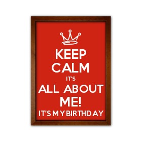 it's my birthday sign ; keep-calm-it-s-all-about-me-21-it-s-my-birthday-wood-framed-print