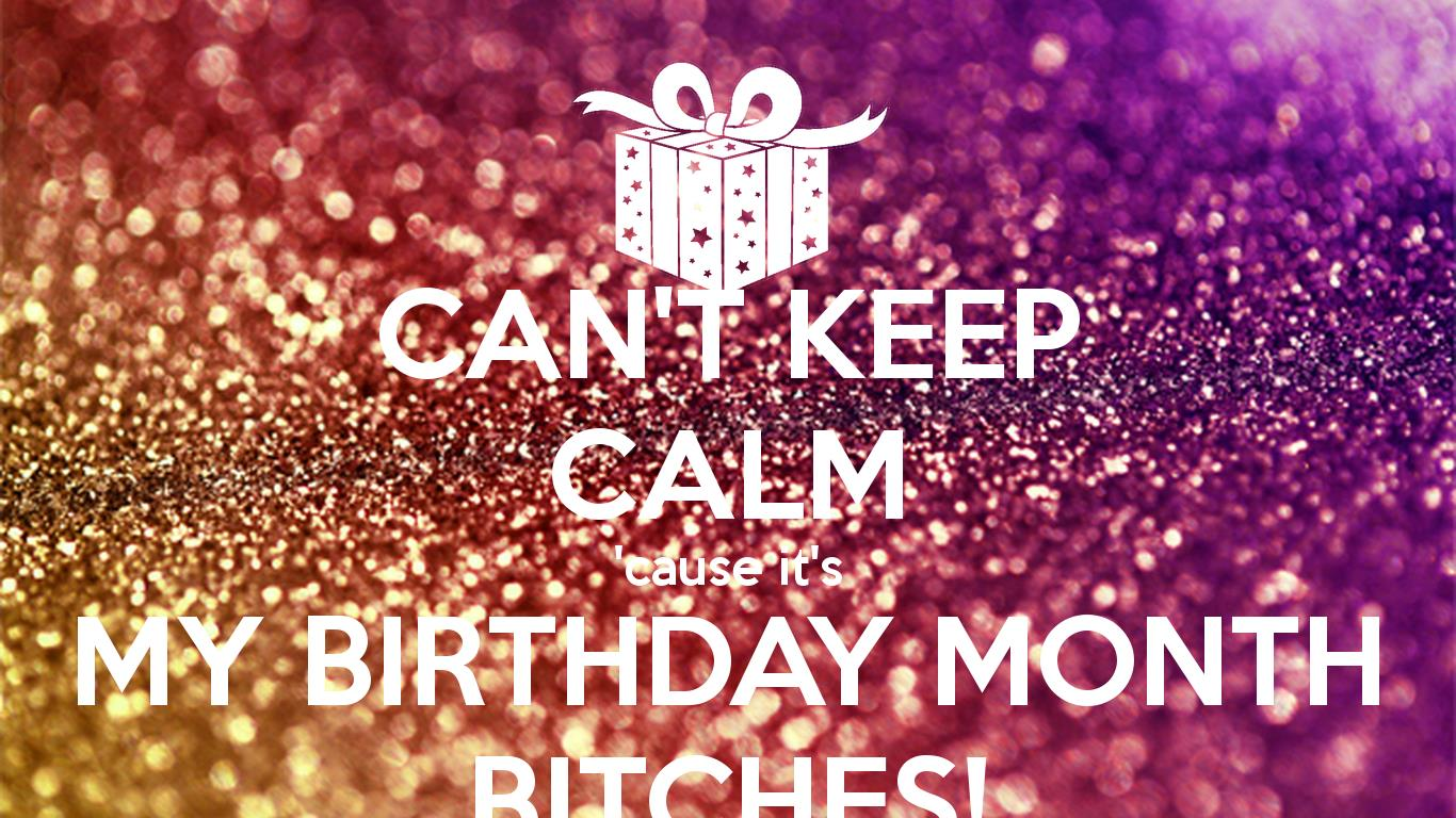 keep calm it's my birthday month wallpaper ; can-t-keep-calm-cause-it-s-my-birthday-month-bitches-1