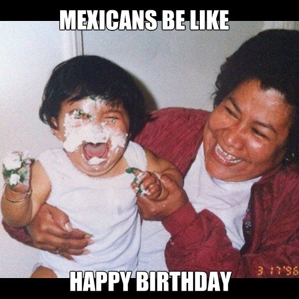 mexican happy birthday meme ; Mexicans-Be-Like-Happy-Birthday