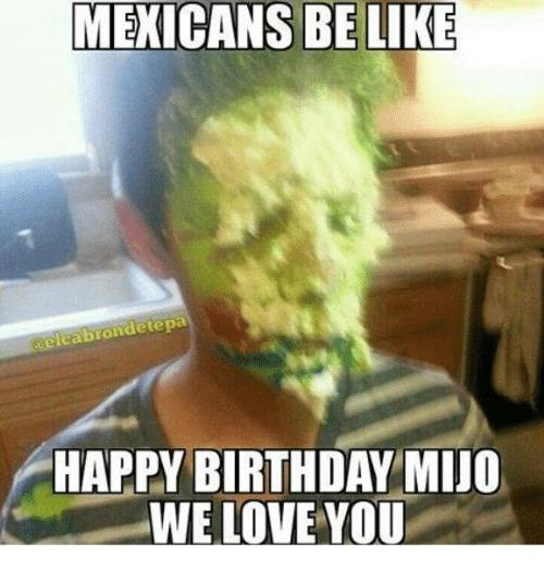 mexican happy birthday meme ; mexicans-be-like-lcabrondetepa-happy-birthday-mijo-we-love-you-10011180