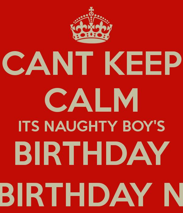 naughty happy birthday ; cant-keep-calm-its-naughty-boys-birthday-happy-birthday-naughty