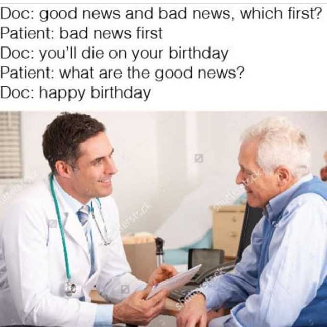 news happy birthday ; doc-good-news-and-bad-news-which-first-patient-bad-news-first-doc-youll-die-on-your-birthday-patient-what-are-the-good-news-doc-happy-birthday-tFUny